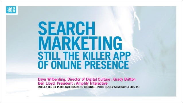 SEARCH MARKETING STILL THE KILLER APP OF ONLINE PRESENCE Dayn Wilberding, Director of Digital Culture : Grady Britton Ben ...