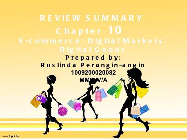 REVIEW SUMMARY   Chapter  10  E-commerce: Digital Markets, Digital Goods Prepared by: Roslinda Perangin-angin 100920002008...