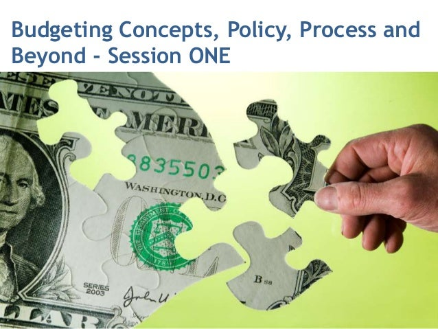 Budgeting Concepts, Policy, Process andBeyond - Session ONE