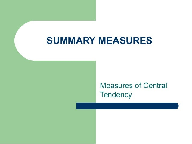 SUMMARY MEASURES Measures of Central Tendency