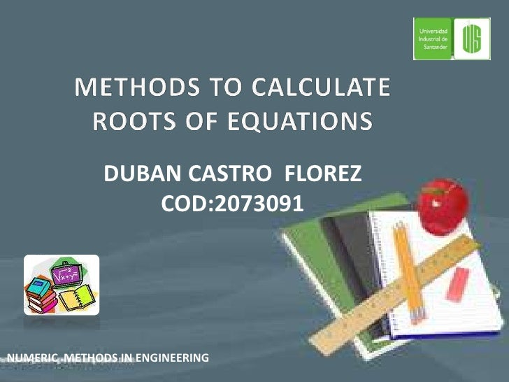METHODS TO CALCULATE  ROOTS OF EQUATIONS<br />DUBAN CASTRO  FLOREZ<br />COD:2073091<br />NUMERIC  METHODS IN ENGINEERING<b...