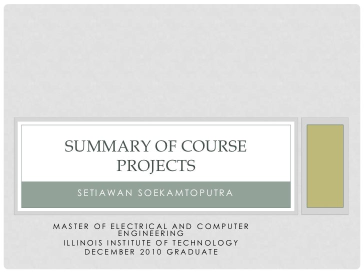 SUMMARY OF COURSE      PROJECTS    SETIAWAN SOEKAMTOPUTRAMASTER OF ELECTRICAL AND COMPUTER            ENGINEERING ILLINOIS...