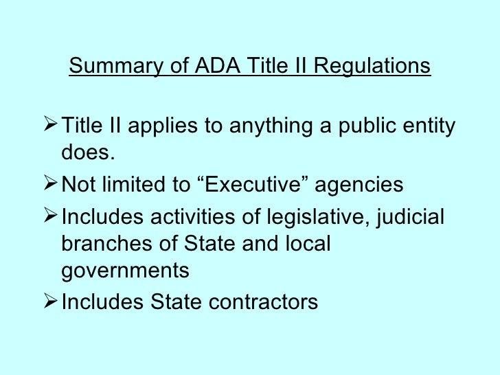 Summary of ADA Title II Regulations <ul><li>Title II applies to anything a public entity does. </li></ul><ul><li>Not limit...