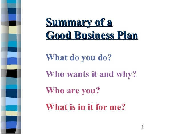 Summary of aGood Business PlanWhat do you do?Who wants it and why?Who are you?What is in it for me?                        1