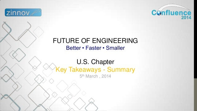 FUTURE OF ENGINEERING Better • Faster • Smaller U.S. Chapter Key Takeaways - Summary 5th March , 2014