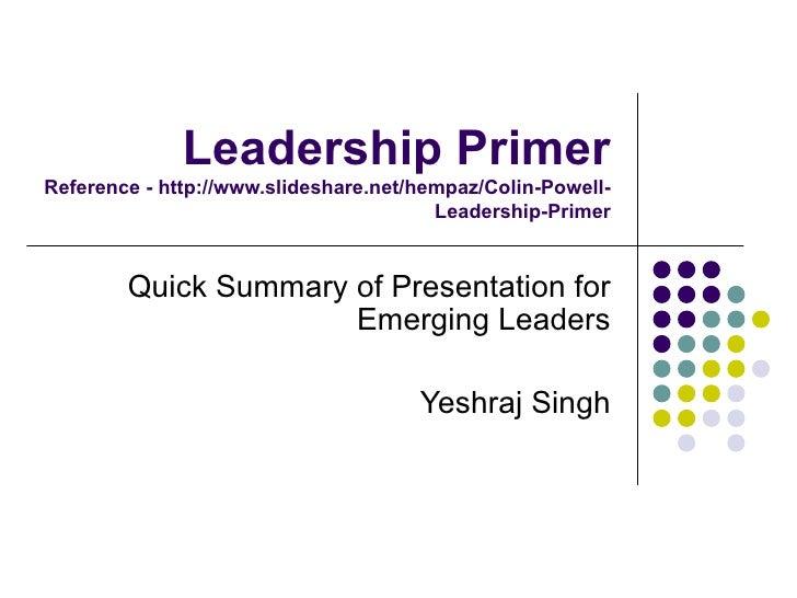 Leadership Primer Reference - http://www.slideshare.net/hempaz/Colin-Powell-Leadership-Primer Quick Summary of Presentatio...