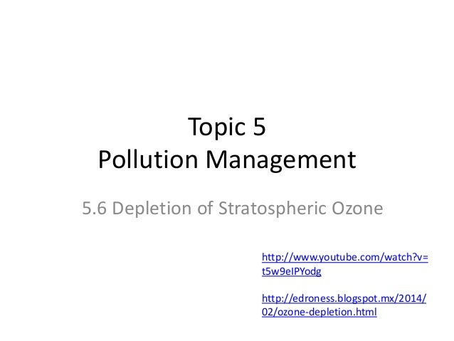 Topic 5 Pollution Management 5.6 Depletion of Stratospheric Ozone http://www.youtube.com/watch?v= t5w9eIPYodg  http://edro...