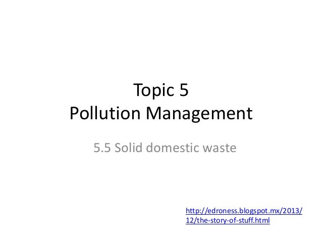 Topic 5 Pollution Management 5.5 Solid domestic waste  http://edroness.blogspot.mx/2013/ 12/the-story-of-stuff.html