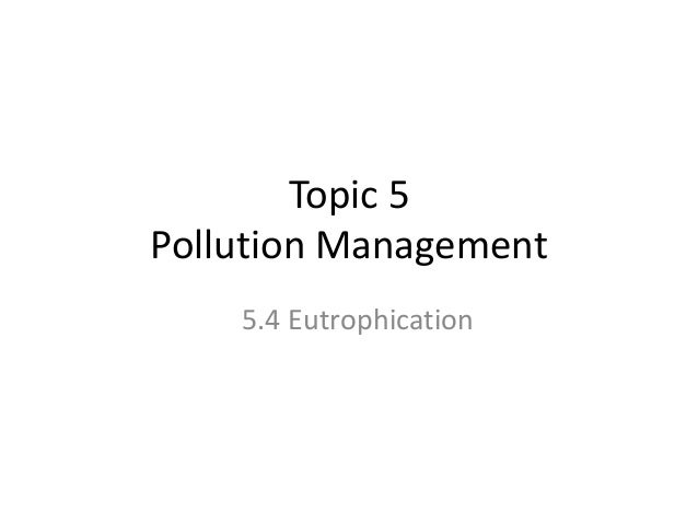 Topic 5 Pollution Management 5.4 Eutrophication