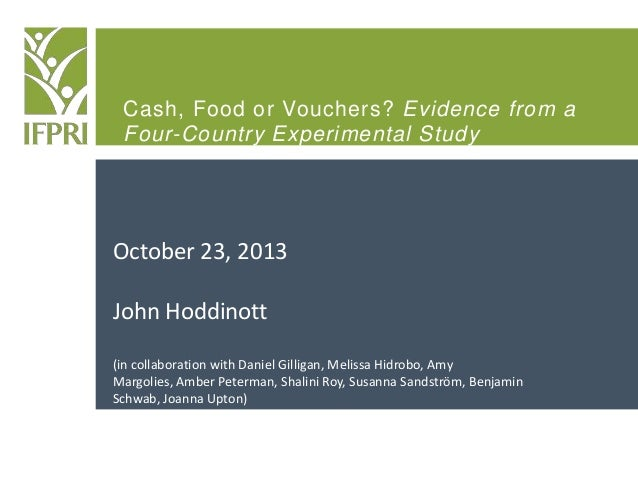 Cash, Food or Vouchers? Evidence from a Four-Country Experimental Study  October 23, 2013 John Hoddinott (in collaboration...