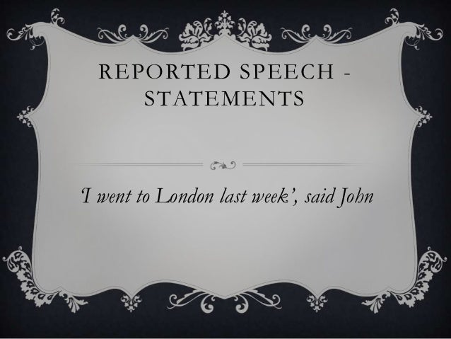 REPORTED SPEECH -     STATEMENTS'I went to London last week', said John