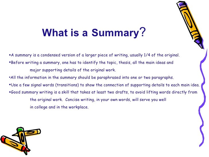 What is a   Summary ? <ul><li>A summary is a condensed version of a larger piece of writing, usually 1/4 of the original. ...