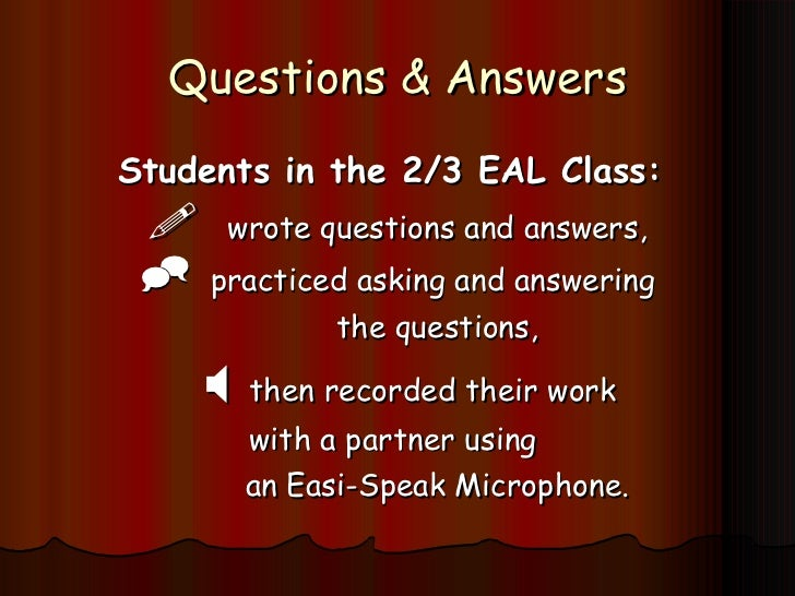 Questions & Answers <ul><li>Students in the 2/3 EAL Class:  </li></ul><ul><li> wrote questions and answers, </li></ul><ul...