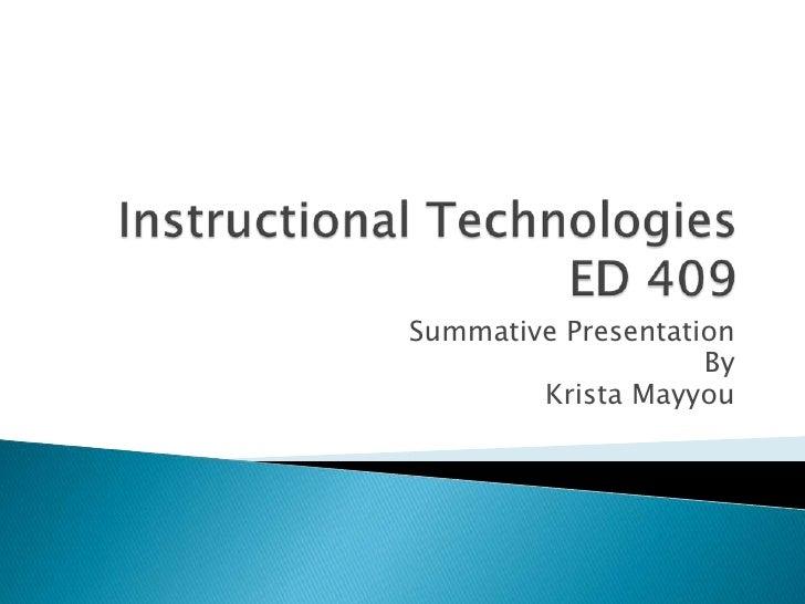 Instructional TechnologiesED 409<br />Summative Presentation<br />By<br />Krista Mayyou<br />