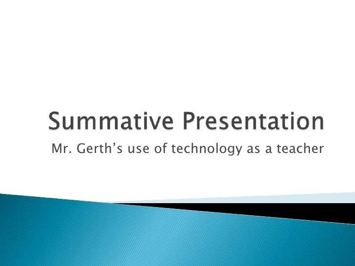 Summative Presentation<br />Mr. Gerth's use of technology as a teacher<br />