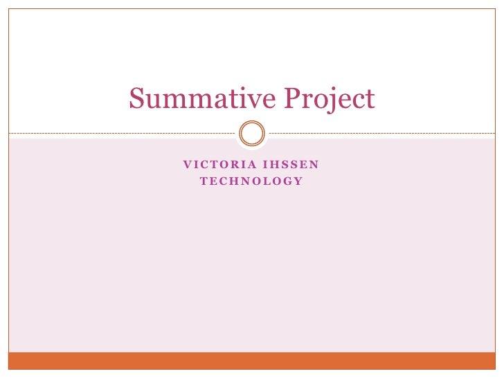 Victoria Ihssen<br />Technology <br />Summative Project<br />