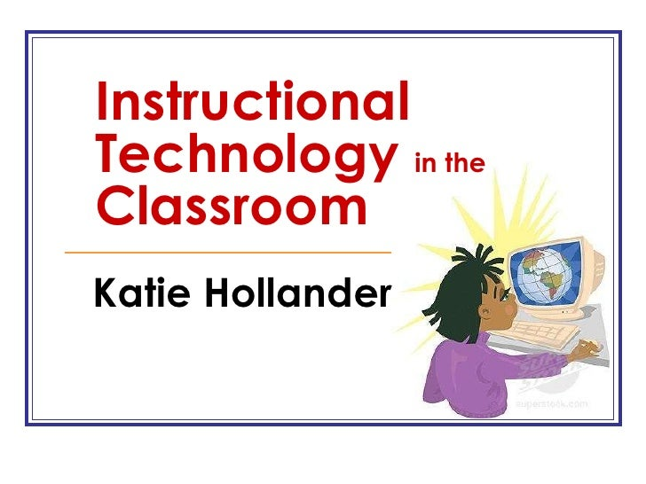 Instructional Technology  in the  Classroom Katie Hollander