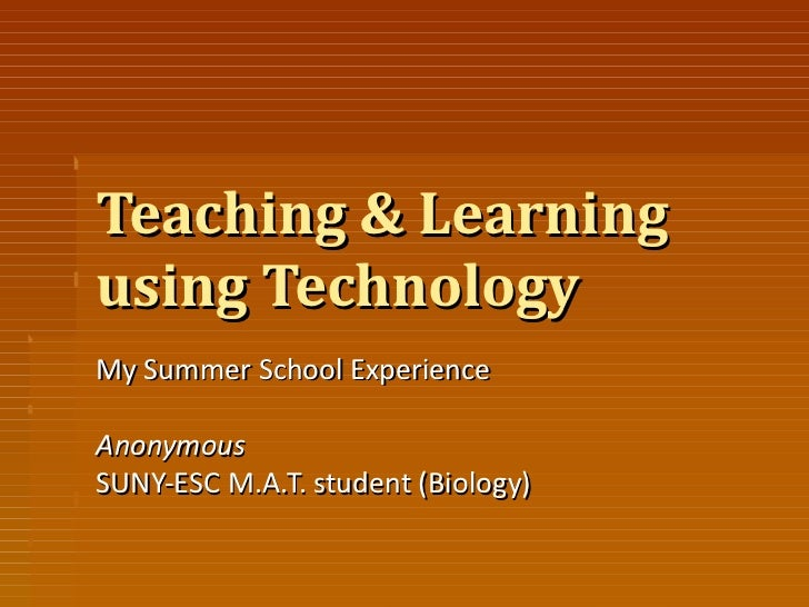 Teaching & Learning using Technology My Summer School Experience Anonymous SUNY-ESC M.A.T. student (Biology)
