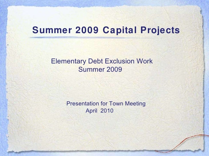 Summer 2009 Capital Projects Elementary Debt Exclusion Work  Summer 2009 Presentation for Town Meeting April  2010