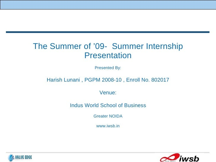 The Summer of '09-  Summer Internship Presentation Presented By: Harish Lunani , PGPM 2008-10 , Enroll No. 802017 Venue: I...