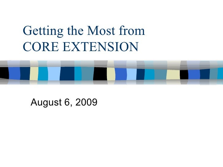 Getting the Most from  CORE EXTENSION August 6, 2009