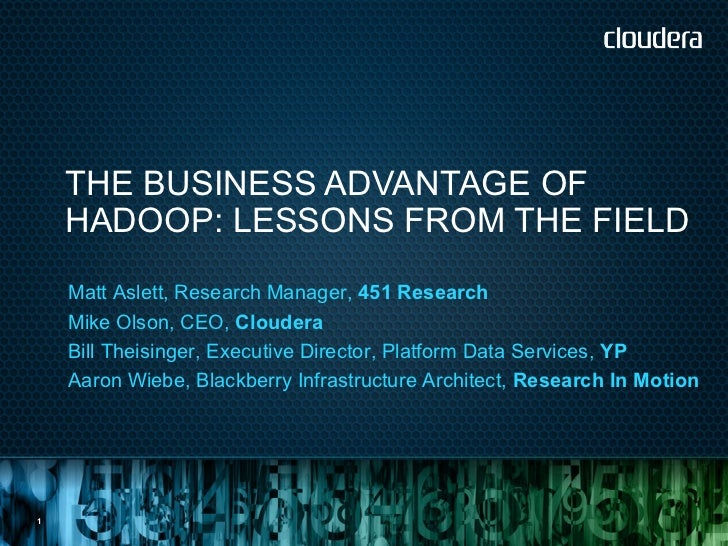 THE BUSINESS ADVANTAGE OF    HADOOP: LESSONS FROM THE FIELD    Matt Aslett, Research Manager, 451 Research    Mike Olson, ...