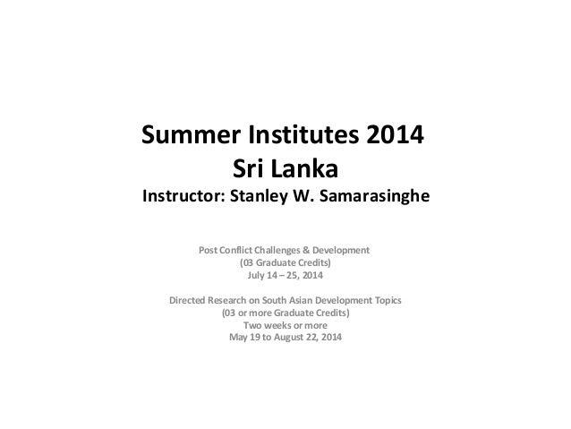Summer Institutes 2014 Sri Lanka Instructor: Stanley W. Samarasinghe Post Conflict Challenges & Development (03 Graduate ...