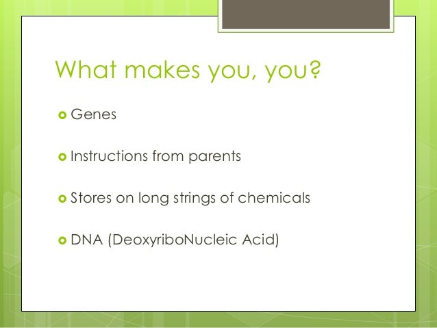 What makes you, you?  Genes  Instructions  Stores   DNA  from parents  on long strings of chemicals  (DeoxyriboNucleic...