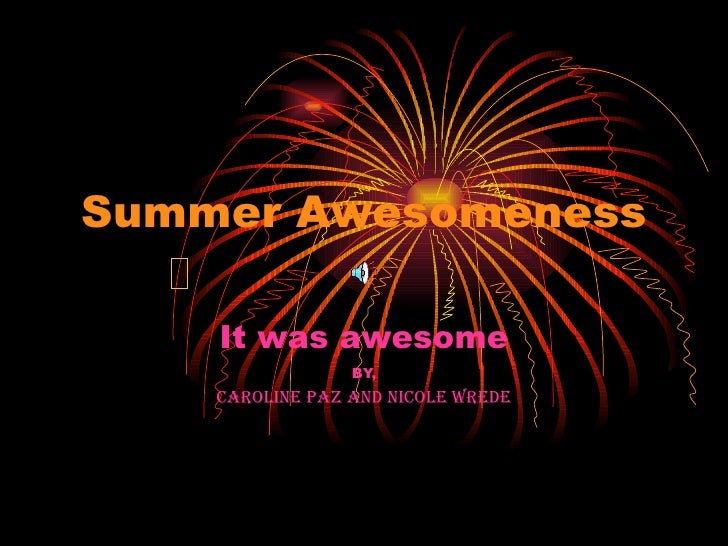 Summer Awesomeness It was awesome BY, Caroline Paz and Nicole Wrede