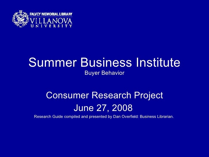 Summer Business Institute Buyer Behavior Consumer Research Project June 27, 2008  Research Guide compiled and presented by...