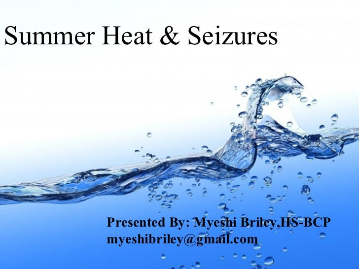 Summer Heat & Seizures  Presented By: Myeshi Briley,HS-BCP myeshibriley@gmail.com