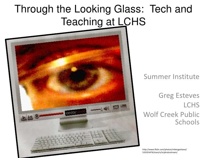 Through the Looking Glass:  Tech and Teaching at LCHS<br />Summer Institute <br />Greg Esteves<br />LCHS<br />Wolf Creek P...