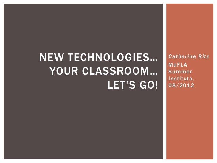 NEW TECHNOLOGIES…     Catherine Ritz                      MaFLA YOUR CLASSROOM…      Summer                      Institute...