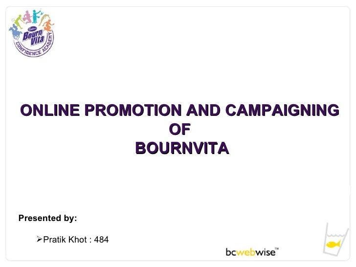 ONLINE PROMOTION AND CAMPAIGNING  OF  BOURNVITA <ul><li>Presented by: </li></ul><ul><ul><li>Pratik Khot : 484 </li></ul></ul>