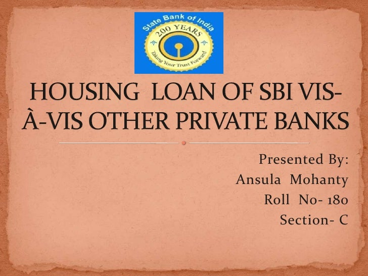 Presented By:<br />AnsulaMohanty<br />Roll  No- 180<br />Section- C<br />HOUSING  LOAN OF SBI VIS-À-VIS OTHER PRIVATE BANK...