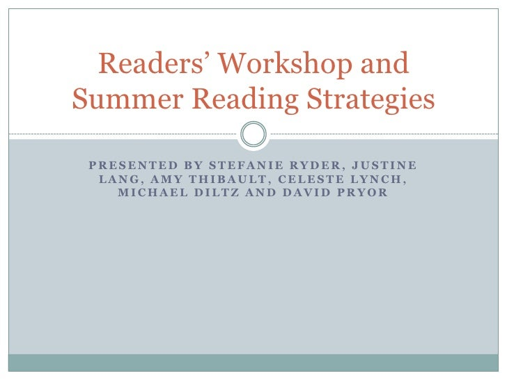 Readers' Workshop andSummer Reading Strategies PRESENTED BY STEFANIE RYDER, JUSTINE  LANG, AMY THIBAULT, CELESTE LYNCH,   ...