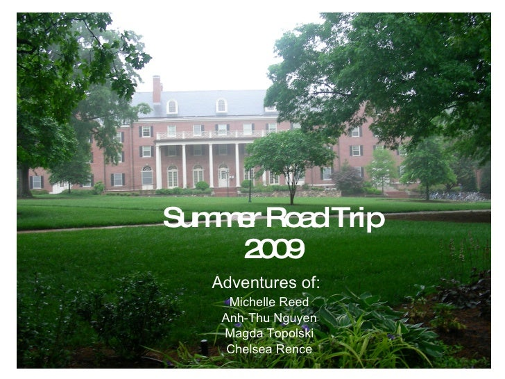 Summer Road Trip 2009 Adventures of:   Michelle Reed Anh-Thu Nguyen Magda Topolski Chelsea Rence