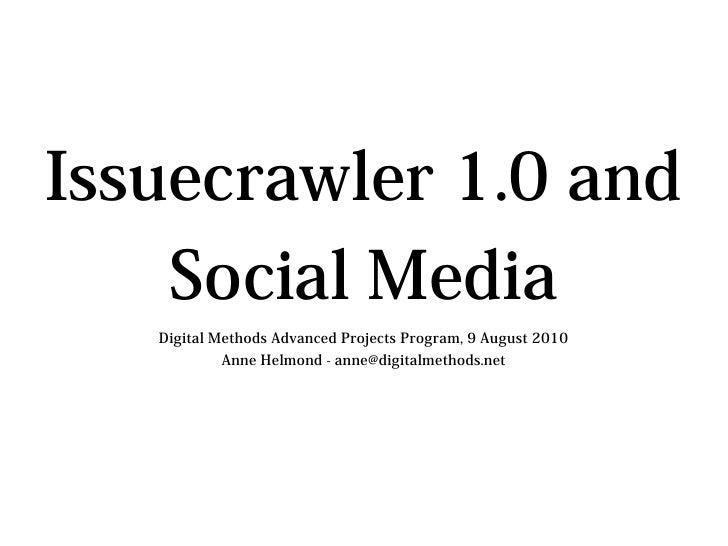 Issuecrawler 1.0 and     Social Media    Digital Methods Advanced Projects Program, 9 August 2010             Anne Helmond...