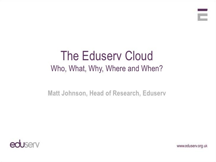 The Eduserv Cloud<br />Who, What, Why, Where and When?<br />Matt Johnson, Head of Research, Eduserv<br />