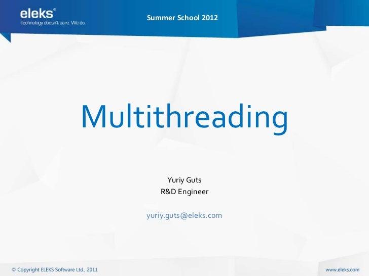Summer School 2012Multithreading        Yuriy Guts       R&D Engineer    yuriy.guts@eleks.com