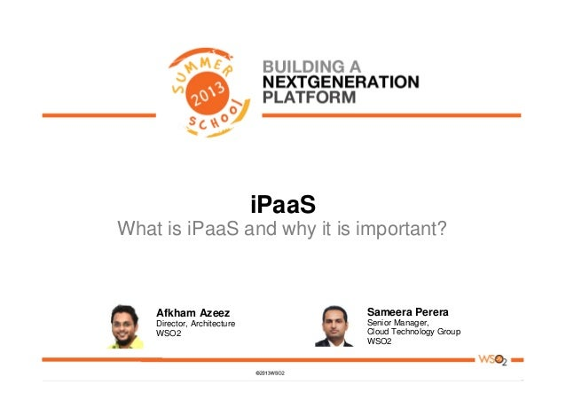 iPaaS What is iPaaS and why it is important? Afkham Azeez Director, Architecture WSO2 Sameera Perera Senior Manager, Cloud...