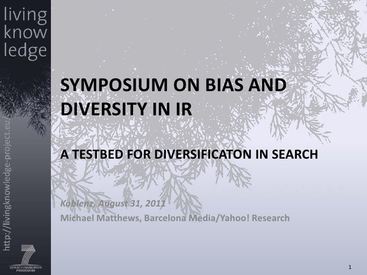 SYMPOSIUM ON BIAS AND DIVERSITY IN IRA TESTBED FOR DIVERSIFICATON IN SEARCH<br />Koblenz, August 31, 2011<br />Michael Mat...