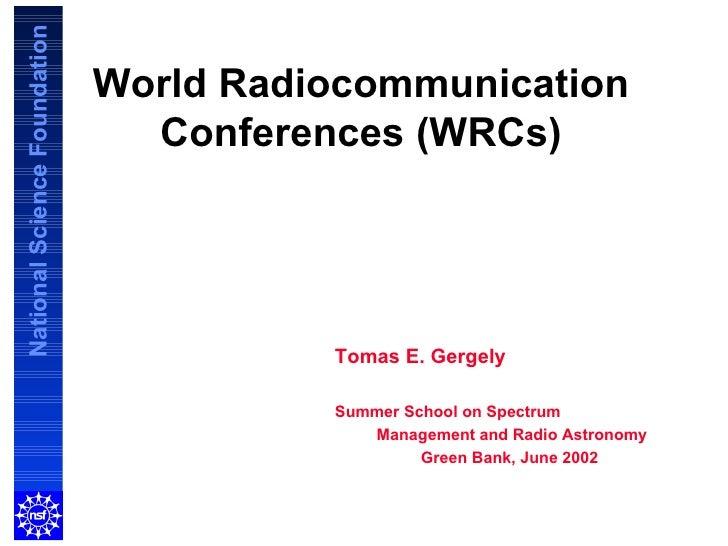World Radiocommunication Conferences (WRCs) Tomas E. Gergely Summer School on Spectrum  Management and Radio Astronomy Gre...