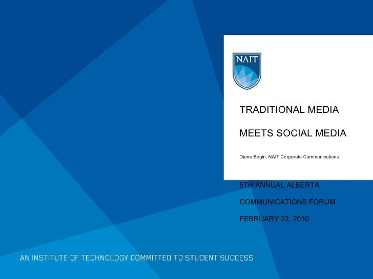 TRADITIONAL MEDIA MEETS SOCIAL MEDIA Diane Bégin, NAIT Corporate Communications 5TH ANNUAL ALBERTA  COMMUNICATIONS FORUM F...