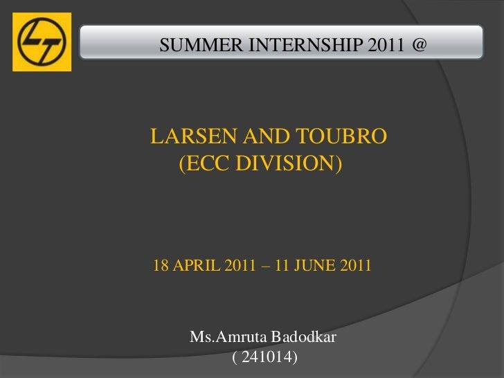 SUMMER INTERNSHIP 2011 @LARSEN AND TOUBRO  (ECC DIVISION)18 APRIL 2011 – 11 JUNE 2011    Ms.Amruta Badodkar        ( 241014)