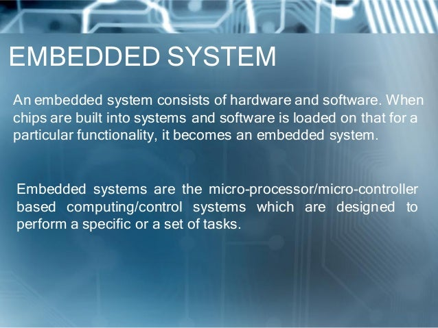 EMBEDDED SYSTEMAn embedded system consists of hardware and software. Whenchips are built into systems and software is load...