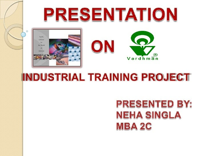 PRESENTATION<br />ON<br />INDUSTRIAL TRAINING PROJECT<br /> PRESENTED BY:<br /> NEHA SINGLA<br /> MBA 2C<br />