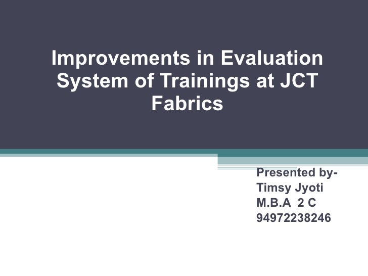 Improvements in Evaluation System of Trainings at JCT Fabrics Presented by- Timsy Jyoti M.B.A  2 C 94972238246