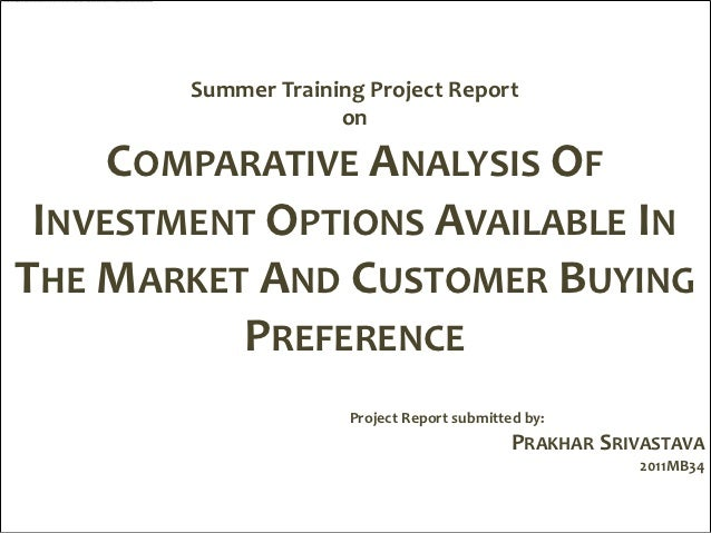 Summer Training Project Report                     on     COMPARATIVE ANALYSIS OF INVESTMENT OPTIONS AVAILABLE INTHE MARKE...
