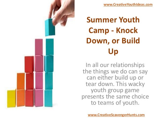 Summer Youth Camp - Knock Down, or Build Up In all our relationships the things we do can say can either build up or tear ...